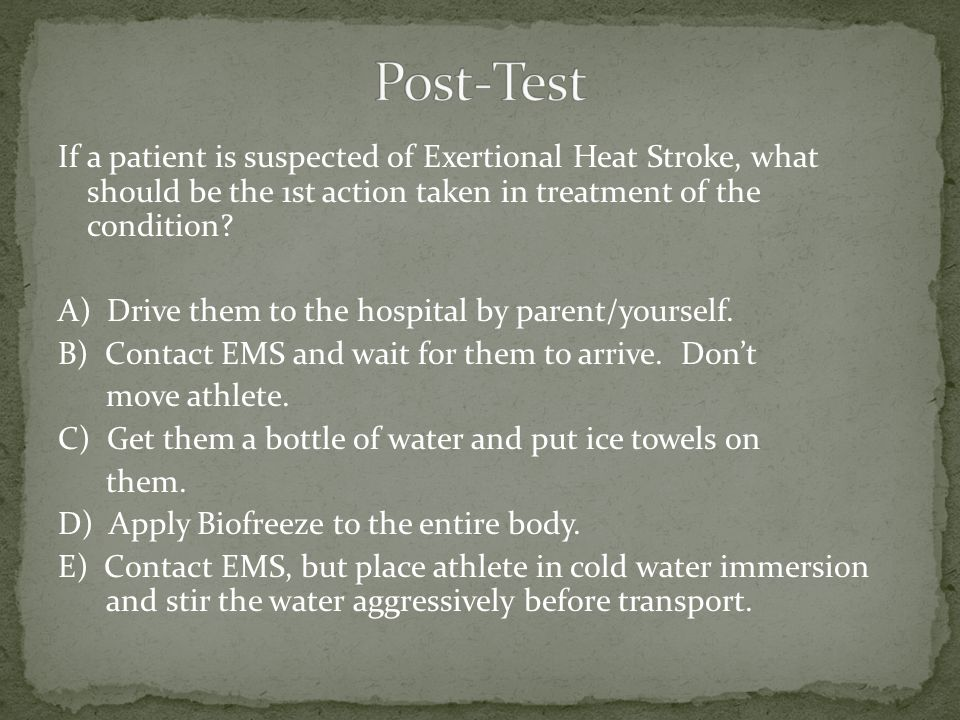 If a patient is suspected of Exertional Heat Stroke, what should be the 1st action taken in treatment of the condition.