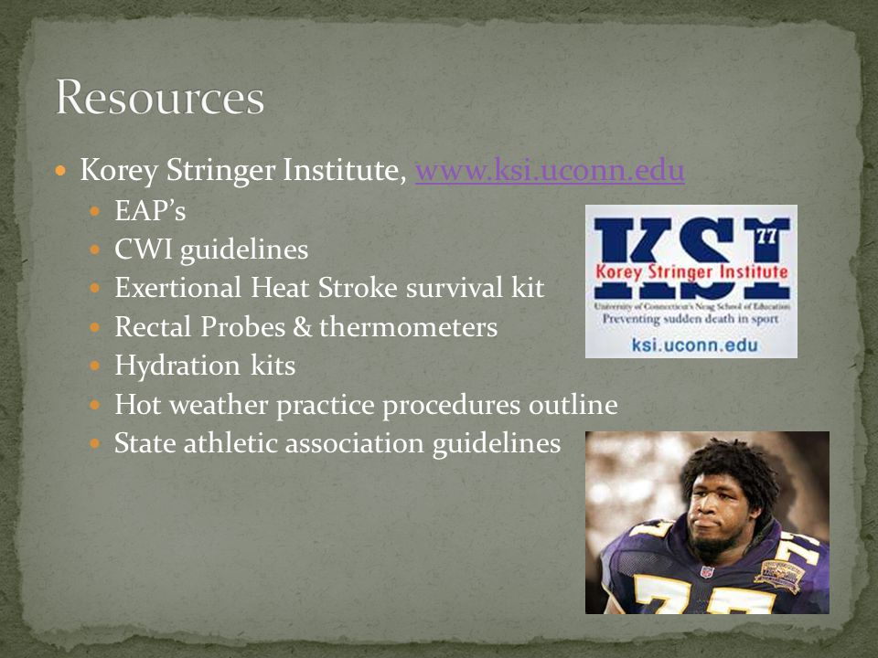 Korey Stringer Institute, www.ksi.uconn.eduwww.ksi.uconn.edu EAPs CWI guidelines Exertional Heat Stroke survival kit Rectal Probes & thermometers Hydration kits Hot weather practice procedures outline State athletic association guidelines
