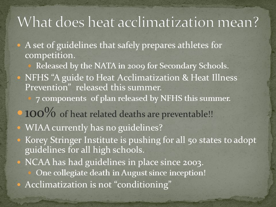 A set of guidelines that safely prepares athletes for competition. Released by the NATA in 2009 for Secondary Schools. NFHS A guide to Heat Acclimatiz
