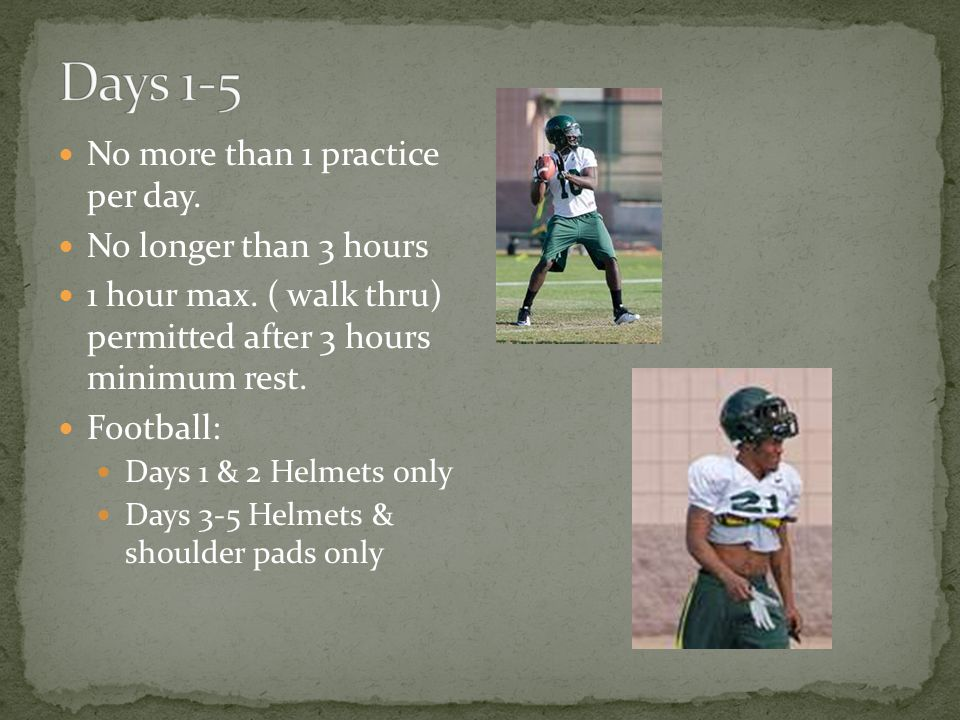 No more than 1 practice per day. No longer than 3 hours 1 hour max.