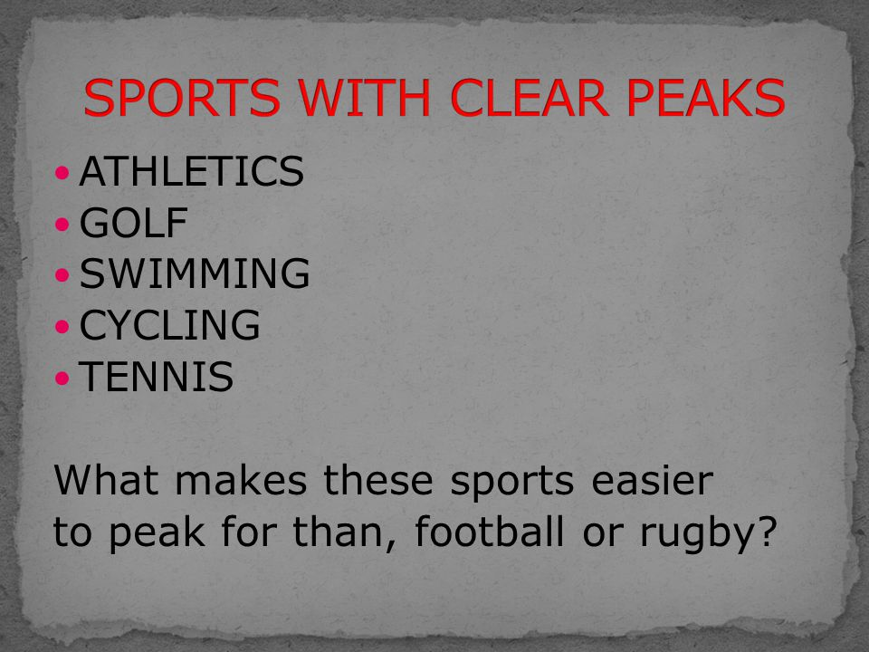 ATHLETICS GOLF SWIMMING CYCLING TENNIS What makes these sports easier to peak for than, football or rugby?