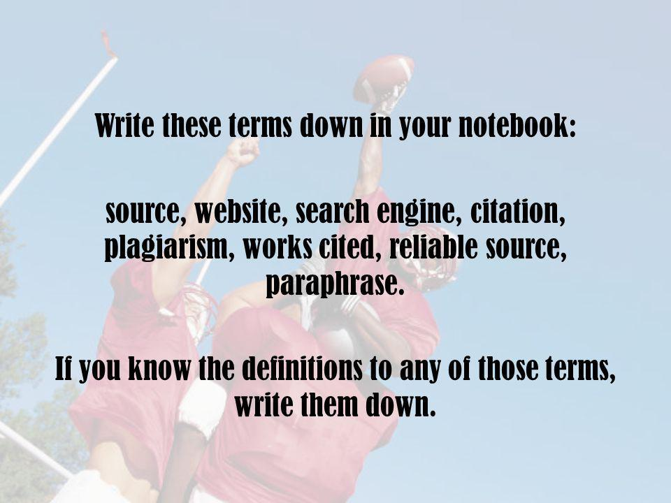 Write these terms down in your notebook: source, website, search engine, citation, plagiarism, works cited, reliable source, paraphrase.