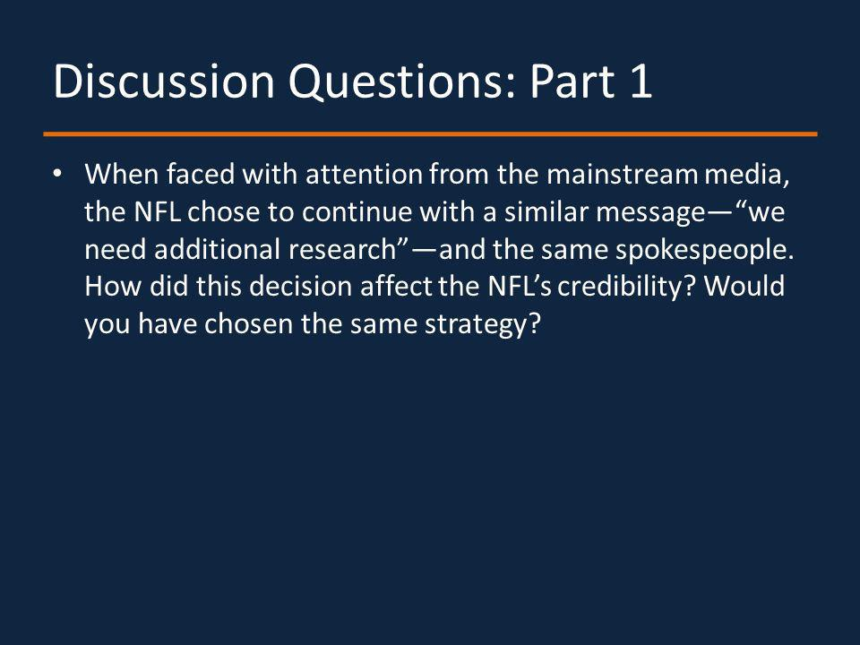 Discussion Questions: Part 1 When faced with attention from the mainstream media, the NFL chose to continue with a similar messagewe need additional researchand the same spokespeople.