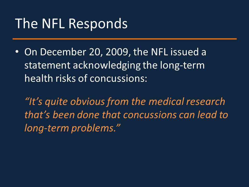 The NFL Responds On December 20, 2009, the NFL issued a statement acknowledging the long-term health risks of concussions: Its quite obvious from the medical research thats been done that concussions can lead to long-term problems.
