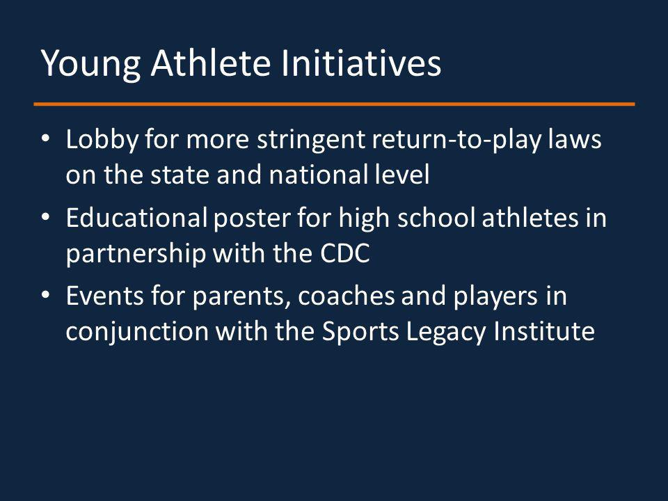 Young Athlete Initiatives Lobby for more stringent return-to-play laws on the state and national level Educational poster for high school athletes in partnership with the CDC Events for parents, coaches and players in conjunction with the Sports Legacy Institute