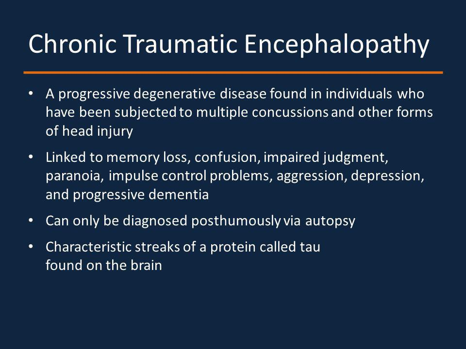 Chronic Traumatic Encephalopathy A progressive degenerative disease found in individuals who have been subjected to multiple concussions and other forms of head injury Linked to memory loss, confusion, impaired judgment, paranoia, impulse control problems, aggression, depression, and progressive dementia Can only be diagnosed posthumously via autopsy Characteristic streaks of a protein called tau found on the brain