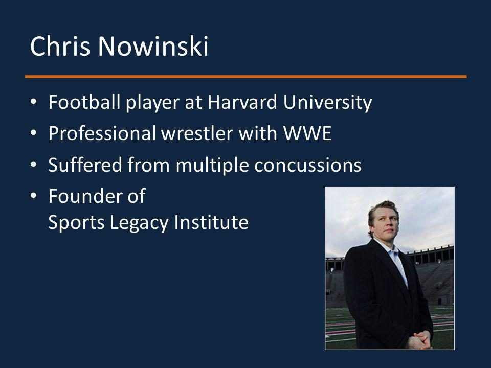 Chris Nowinski Football player at Harvard University Professional wrestler with WWE Suffered from multiple concussions Founder of Sports Legacy Institute