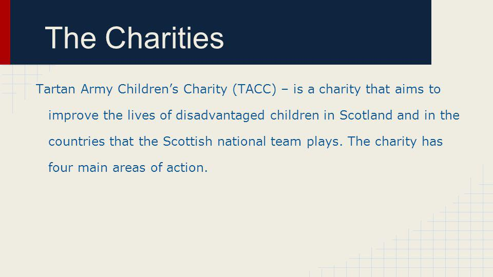 The Charities Tartan Army Childrens Charity (TACC) – is a charity that aims to improve the lives of disadvantaged children in Scotland and in the countries that the Scottish national team plays.