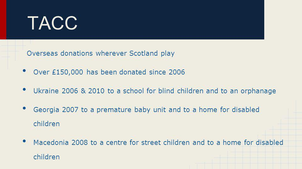 TACC Overseas donations wherever Scotland play Over £150,000 has been donated since 2006 Ukraine 2006 & 2010 to a school for blind children and to an orphanage Georgia 2007 to a premature baby unit and to a home for disabled children Macedonia 2008 to a centre for street children and to a home for disabled children