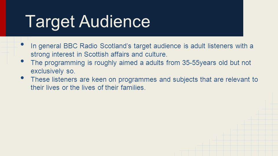 Target Audience In general BBC Radio Scotlands target audience is adult listeners with a strong interest in Scottish affairs and culture.