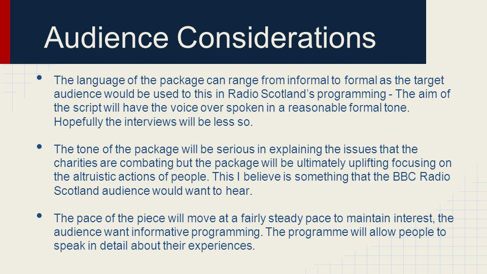 Audience Considerations The language of the package can range from informal to formal as the target audience would be used to this in Radio Scotlands programming - The aim of the script will have the voice over spoken in a reasonable formal tone.
