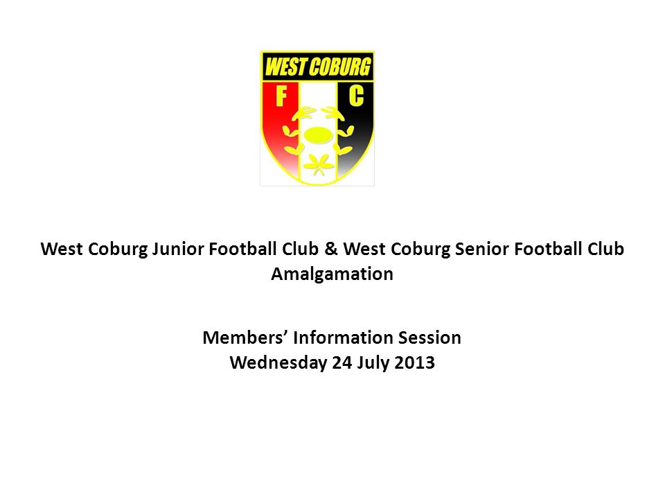 West Coburg Junior Football Club & West Coburg Senior Football Club Amalgamation Information Session 24/7/13 Agenda Reasons for AmalgamationDavid Gloury & Jonathon Clayton Consumer Affairs Victoria RequirementsMike Webb Proposed WCFC Rules of Association & PurposesMike Webb Financial ArrangementsKim Cant & John Doherty StructureGlen Weaver Special General Meeting – 28 AugustMike Webb QuestionsDavid Gloury & Jonathon Clayton