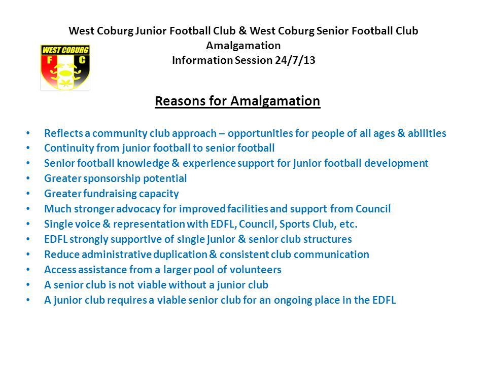 West Coburg Junior Football Club & West Coburg Senior Football Club Amalgamation Information Session 24/7/13 Reasons for Amalgamation Reflects a community club approach – opportunities for people of all ages & abilities Continuity from junior football to senior football Senior football knowledge & experience support for junior football development Greater sponsorship potential Greater fundraising capacity Much stronger advocacy for improved facilities and support from Council Single voice & representation with EDFL, Council, Sports Club, etc.