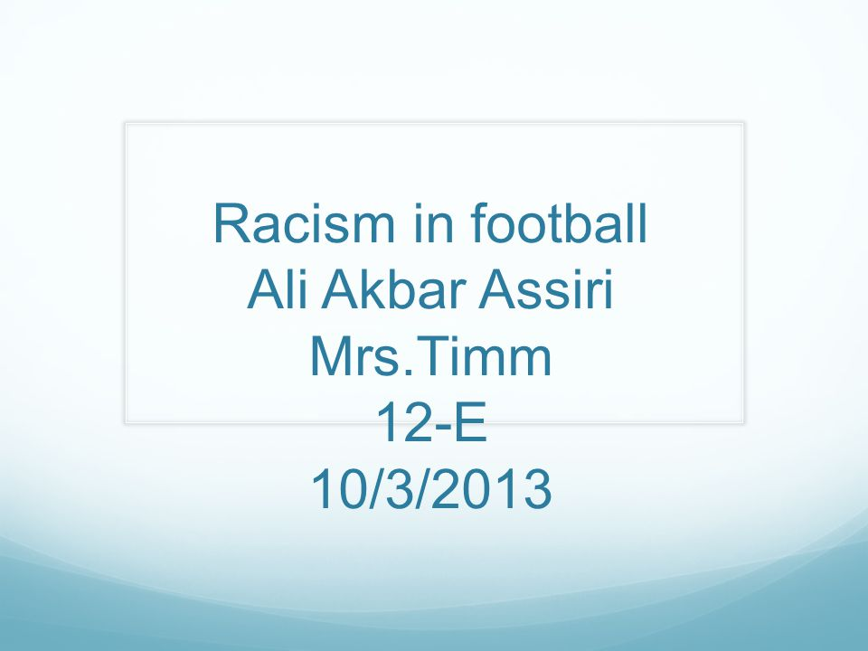 Racism in football Ali Akbar Assiri Mrs.Timm 12-E 10/3/2013