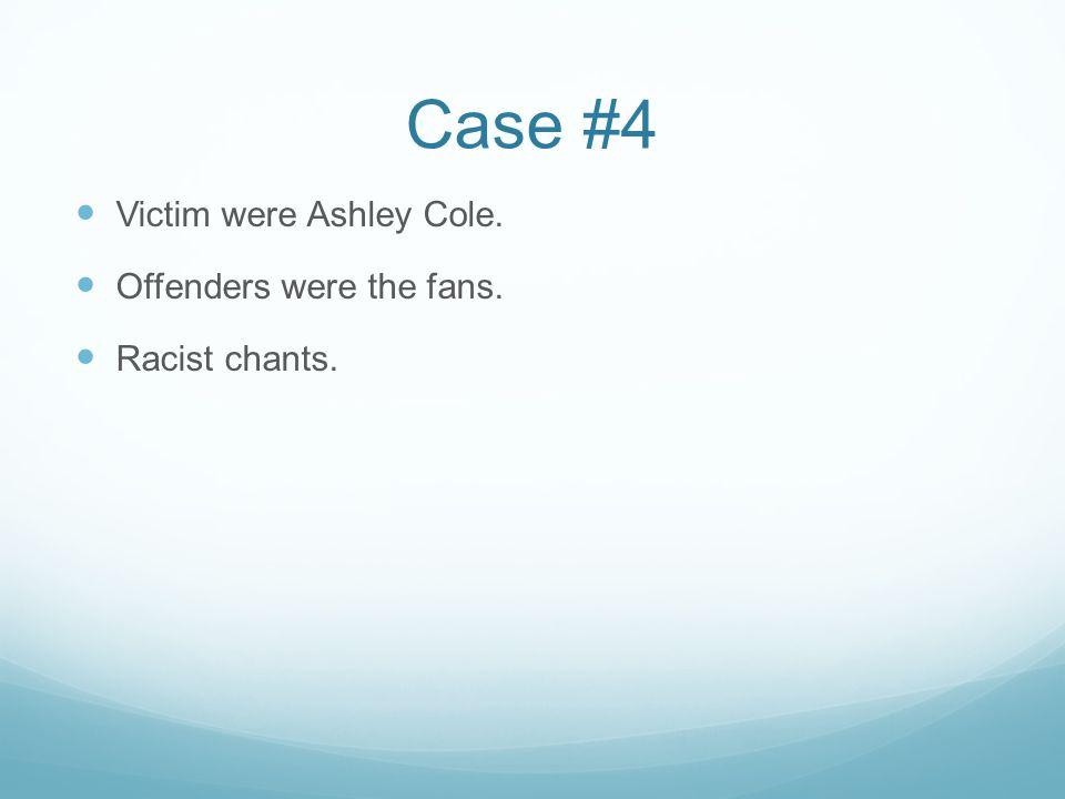 Case #4 Victim were Ashley Cole. Offenders were the fans. Racist chants.