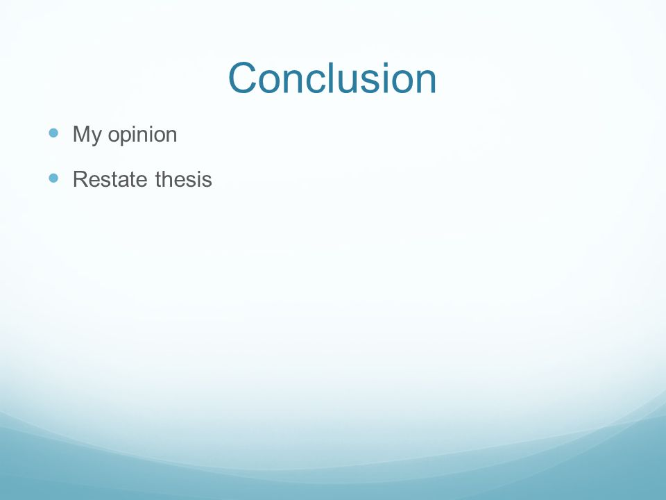 Conclusion My opinion Restate thesis