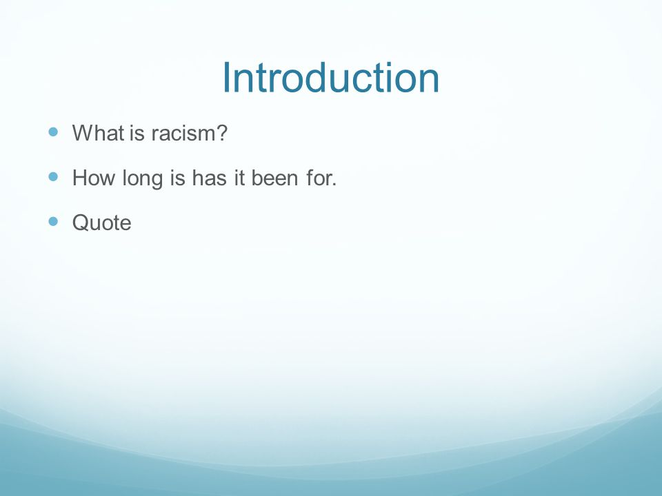Introduction What is racism? How long is has it been for. Quote