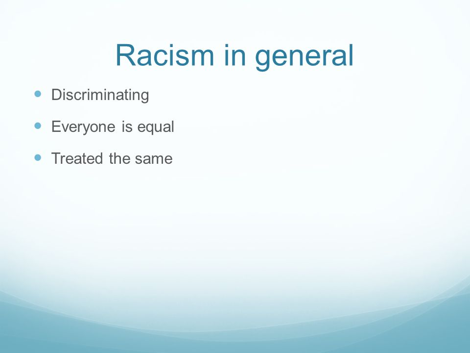 Racism in general Discriminating Everyone is equal Treated the same