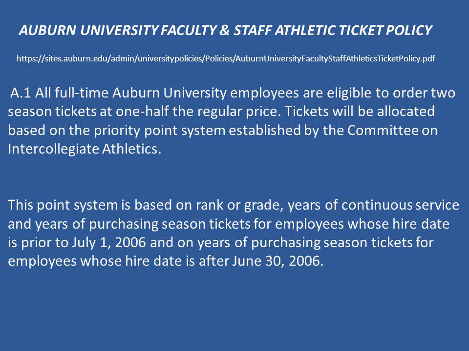 AUBURN UNIVERSITY FACULTY & STAFF ATHLETIC TICKET POLICY https://sites.auburn.edu/admin/universitypolicies/Policies/AuburnUniversityFacultyStaffAthleticsTicketPolicy.pdf A.1 All full-time Auburn University employees are eligible to order two season tickets at one-half the regular price.