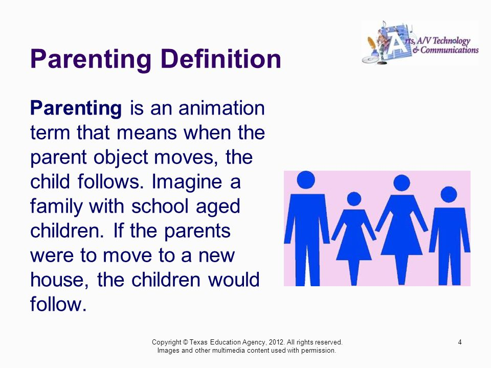 Parenting Definition Parenting is an animation term that means when the parent object moves, the child follows.