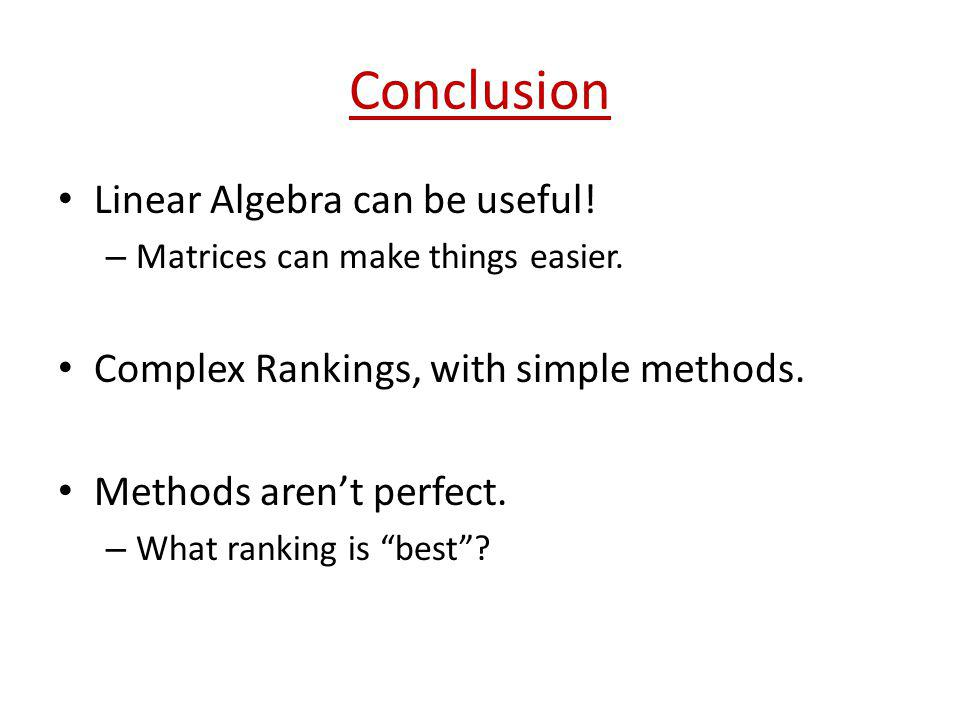 Conclusion Linear Algebra can be useful! – Matrices can make things easier. Complex Rankings, with simple methods. Methods arent perfect. – What ranki