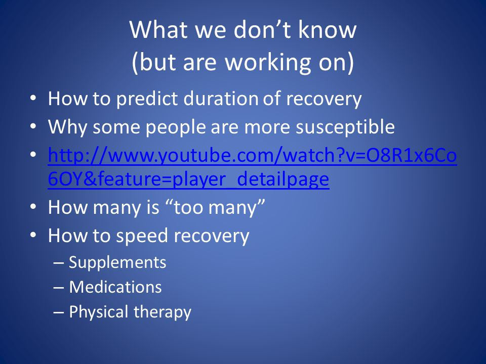 What we dont know (but are working on) How to predict duration of recovery Why some people are more susceptible http://www.youtube.com/watch v=O8R1x6Co 6OY&feature=player_detailpage http://www.youtube.com/watch v=O8R1x6Co 6OY&feature=player_detailpage How many is too many How to speed recovery – Supplements – Medications – Physical therapy