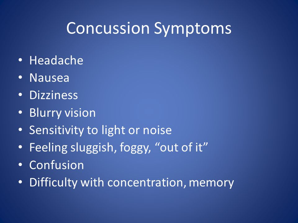 Concussion Symptoms Headache Nausea Dizziness Blurry vision Sensitivity to light or noise Feeling sluggish, foggy, out of it Confusion Difficulty with concentration, memory