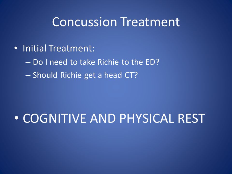 Concussion Treatment Initial Treatment: – Do I need to take Richie to the ED.