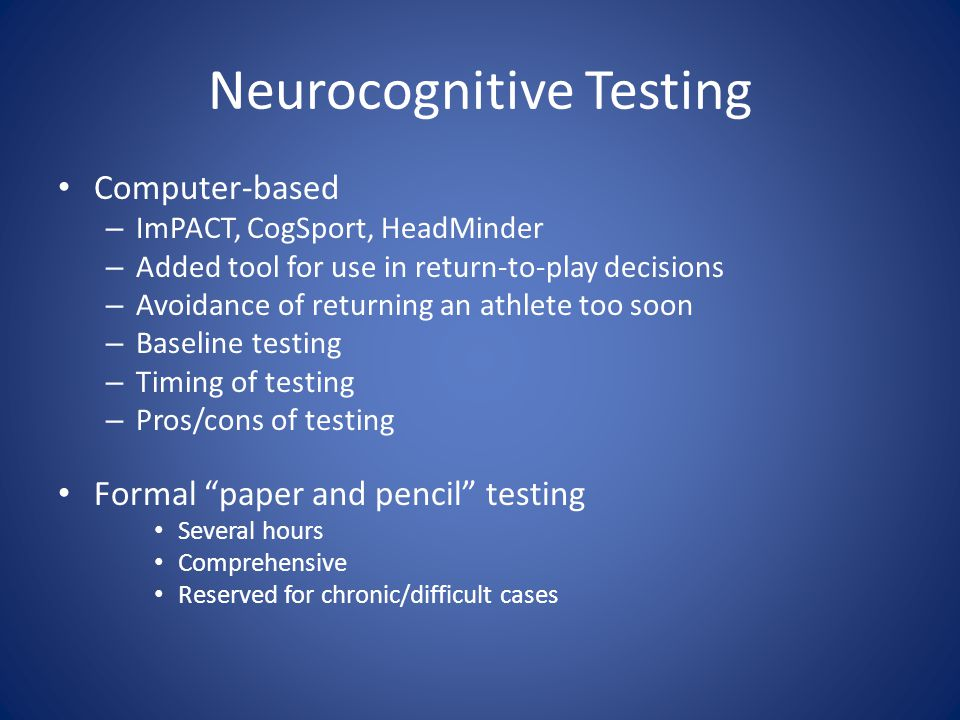 Neurocognitive Testing Computer-based – ImPACT, CogSport, HeadMinder – Added tool for use in return-to-play decisions – Avoidance of returning an athlete too soon – Baseline testing – Timing of testing – Pros/cons of testing Formal paper and pencil testing Several hours Comprehensive Reserved for chronic/difficult cases