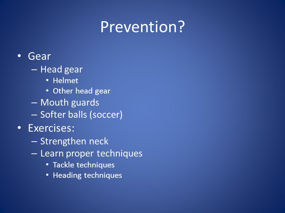 Prevention? Gear – Head gear Helmet Other head gear – Mouth guards – Softer balls (soccer) Exercises: – Strengthen neck – Learn proper techniques Tack