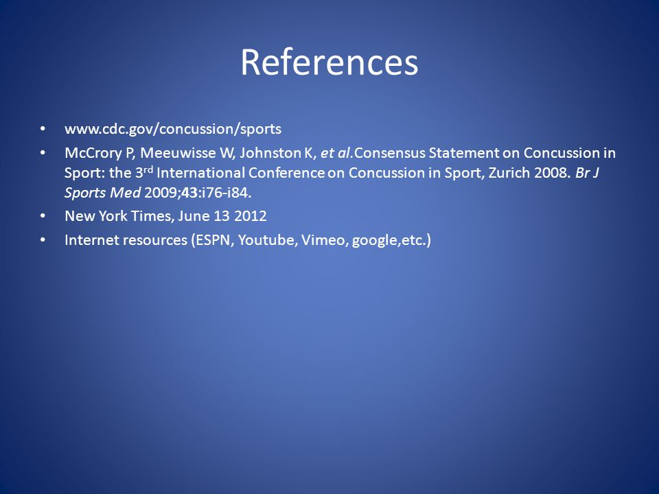 References www.cdc.gov/concussion/sports McCrory P, Meeuwisse W, Johnston K, et al.Consensus Statement on Concussion in Sport: the 3 rd International Conference on Concussion in Sport, Zurich 2008.
