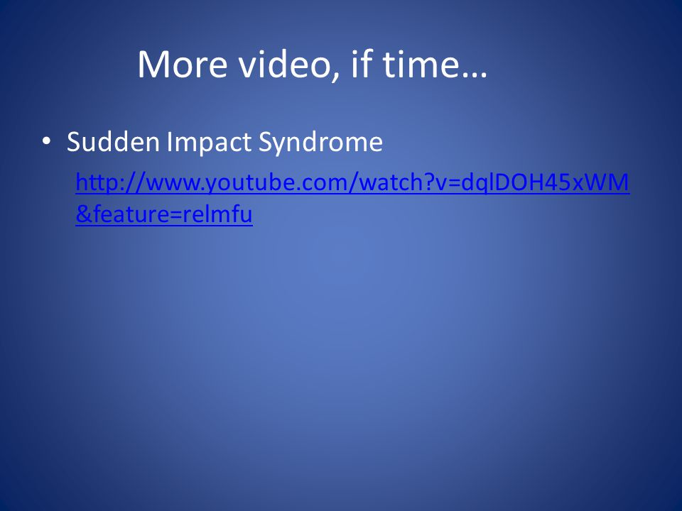 More video, if time… Sudden Impact Syndrome http://www.youtube.com/watch v=dqlDOH45xWM &feature=relmfu
