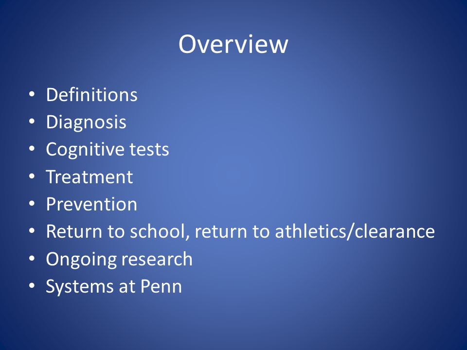 Overview Definitions Diagnosis Cognitive tests Treatment Prevention Return to school, return to athletics/clearance Ongoing research Systems at Penn