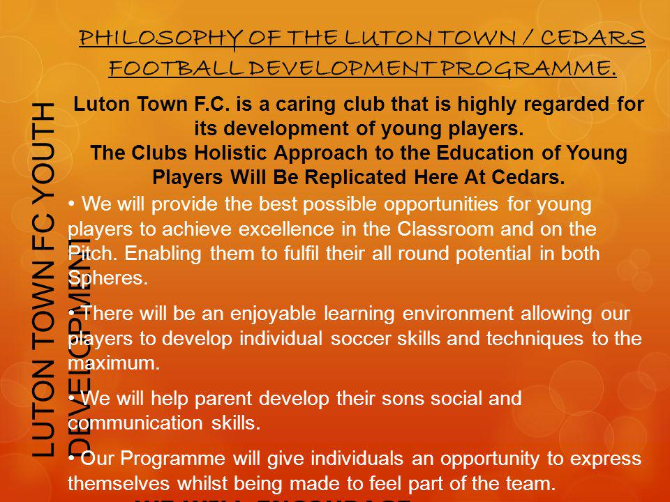 LUTON TOWN FC YOUTH DEVELOPMENT PHILOSOPHY OF THE LUTON TOWN / CEDARS FOOTBALL DEVELOPMENT PROGRAMME. Luton Town F.C. is a caring club that is highly