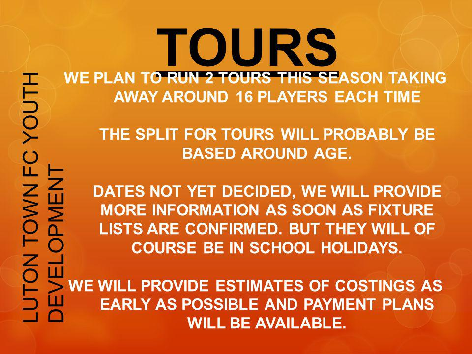 TOURS LUTON TOWN FC YOUTH DEVELOPMENT WE PLAN TO RUN 2 TOURS THIS SEASON TAKING AWAY AROUND 16 PLAYERS EACH TIME THE SPLIT FOR TOURS WILL PROBABLY BE