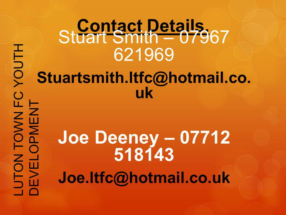 Contact Details. Stuart Smith – 07967 621969 Stuartsmith.ltfc@hotmail.co. uk Joe Deeney – 07712 518143 Joe.ltfc@hotmail.co.uk LUTON TOWN FC YOUTH DEVE