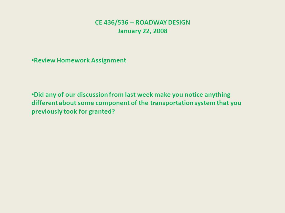 CE 436/536 – ROADWAY DESIGN January 22, 2008 Review Homework Assignment Did any of our discussion from last week make you notice anything different about some component of the transportation system that you previously took for granted