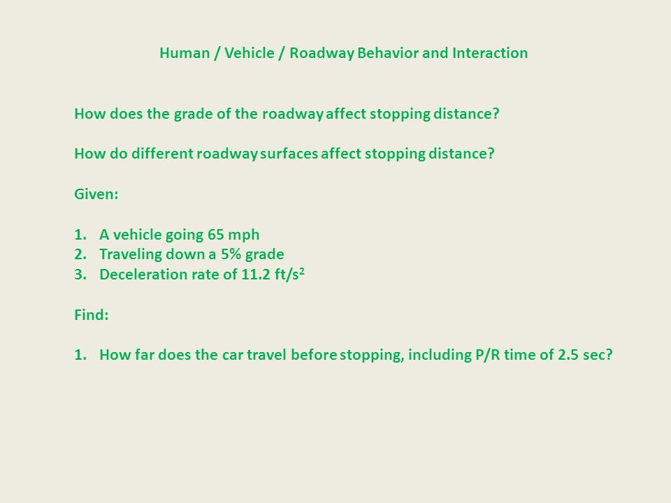 Human / Vehicle / Roadway Behavior and Interaction How does the grade of the roadway affect stopping distance.
