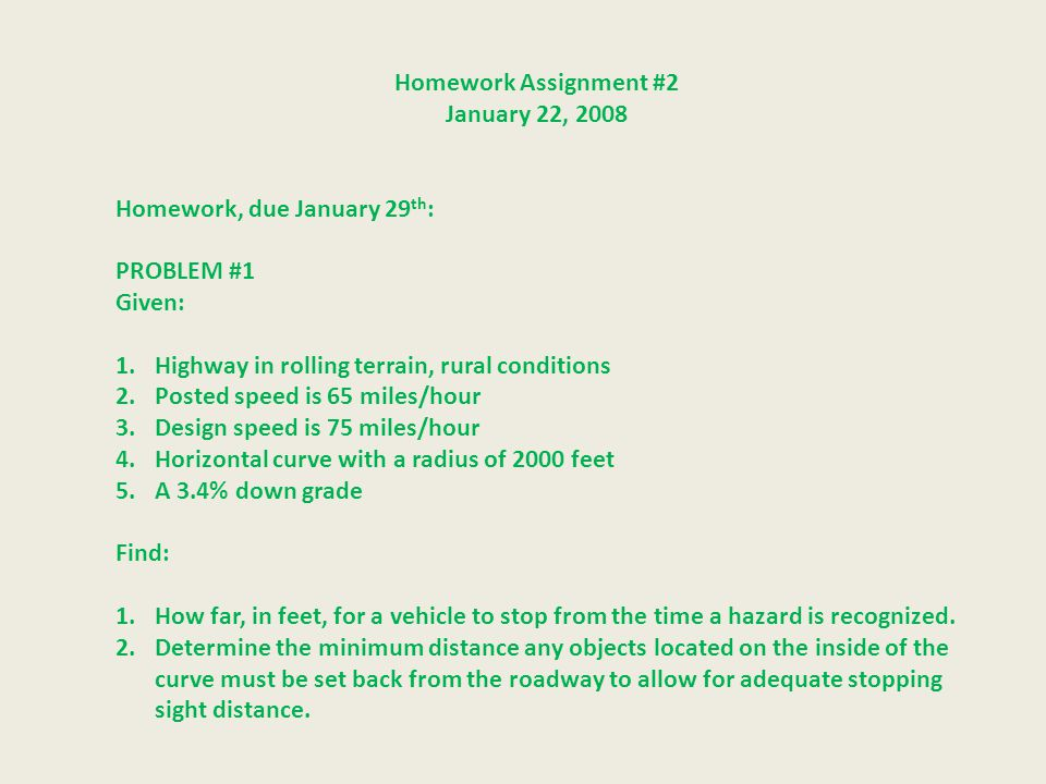 Homework Assignment #2 January 22, 2008 Homework, due January 29 th : PROBLEM #1 Given: 1.Highway in rolling terrain, rural conditions 2.Posted speed is 65 miles/hour 3.Design speed is 75 miles/hour 4.Horizontal curve with a radius of 2000 feet 5.A 3.4% down grade Find: 1.How far, in feet, for a vehicle to stop from the time a hazard is recognized.