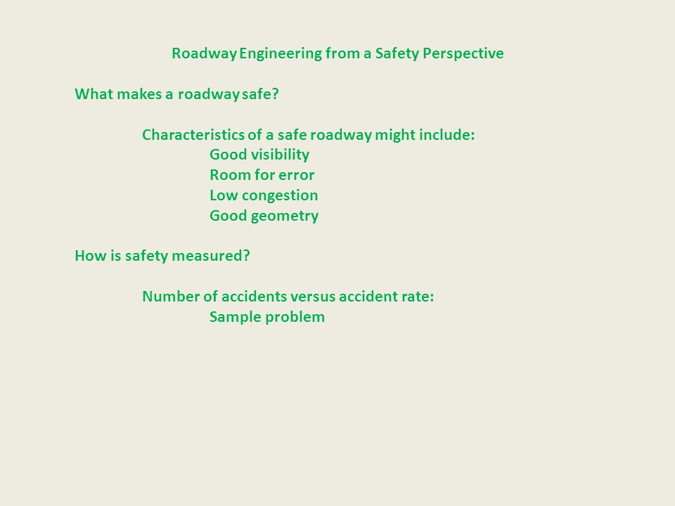 Roadway Engineering from a Safety Perspective What makes a roadway safe? Characteristics of a safe roadway might include: Good visibility Room for err