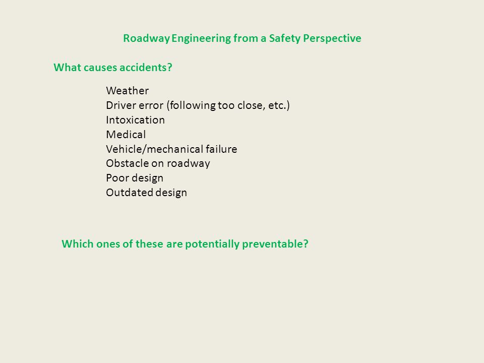 Roadway Engineering from a Safety Perspective What causes accidents? Weather Driver error (following too close, etc.) Intoxication Medical Vehicle/mec