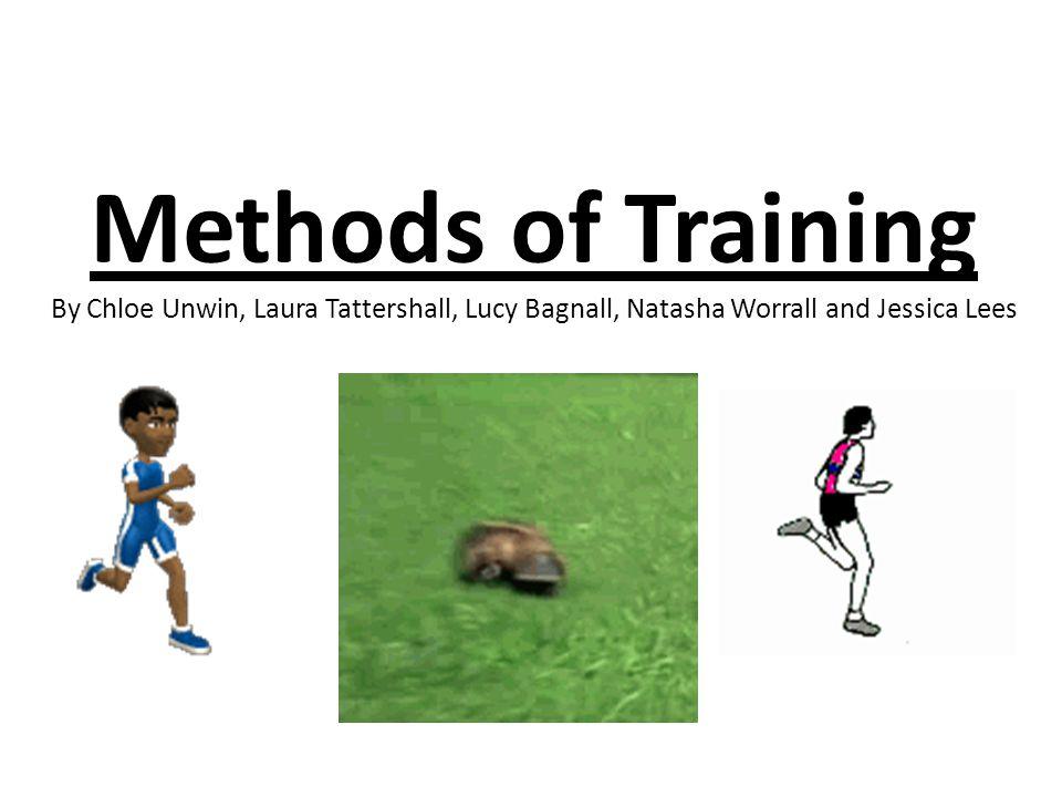 Methods of Training By Chloe Unwin, Laura Tattershall, Lucy Bagnall, Natasha Worrall and Jessica Lees
