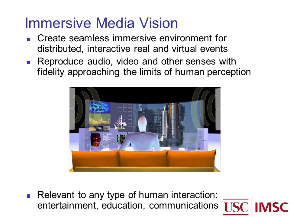 Immersive Media Vision Create seamless immersive environment for distributed, interactive real and virtual events Reproduce audio, video and other senses with fidelity approaching the limits of human perception Relevant to any type of human interaction: entertainment, education, communications