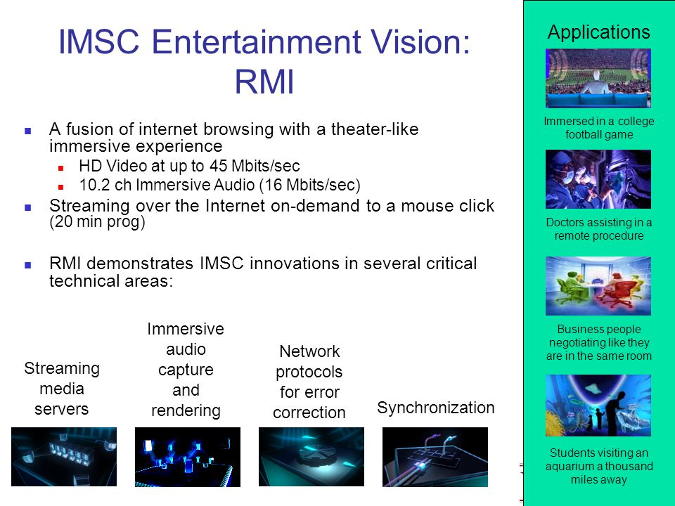IMSC Entertainment Vision: RMI A fusion of internet browsing with a theater-like immersive experience HD Video at up to 45 Mbits/sec 10.2 ch Immersive Audio (16 Mbits/sec) Streaming over the Internet on-demand to a mouse click (20 min prog) RMI demonstrates IMSC innovations in several critical technical areas: Immersed in a college football game Doctors assisting in a remote procedure Business people negotiating like they are in the same room Students visiting an aquarium a thousand miles away Streaming media servers Immersive audio capture and rendering Network protocols for error correction Synchronization Applications