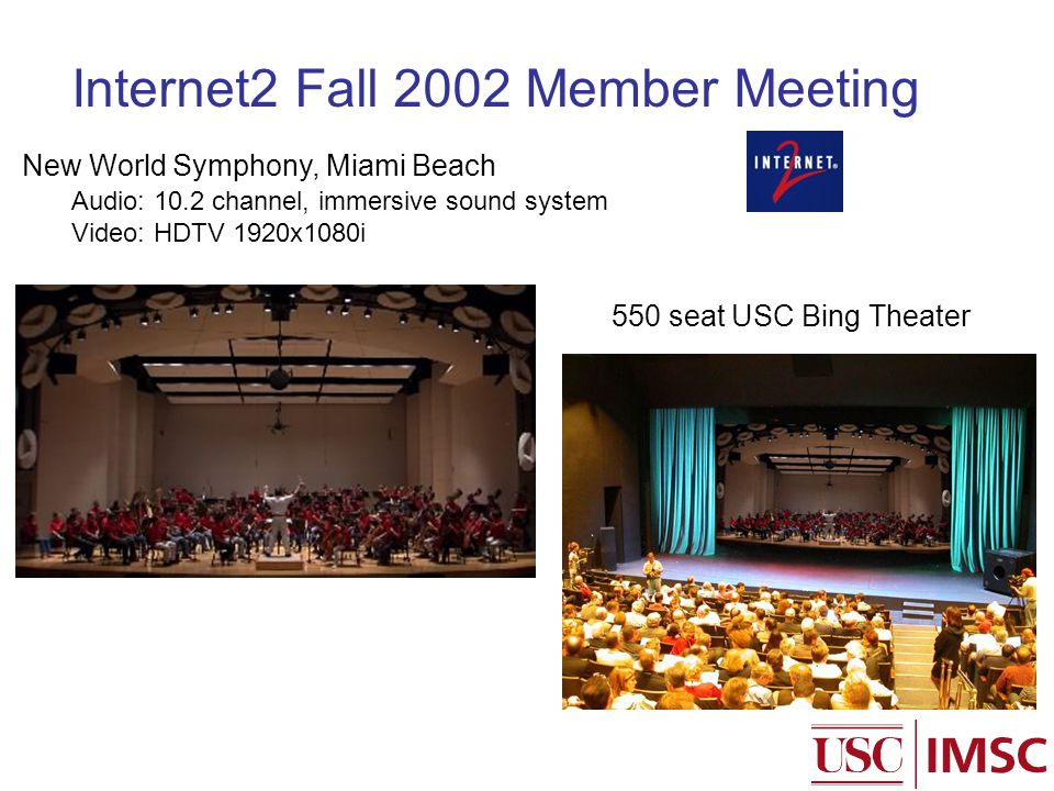 Internet2 Fall 2002 Member Meeting Audio: 10.2 channel, immersive sound system Video: HDTV 1920x1080i New World Symphony, Miami Beach 550 seat USC Bing Theater
