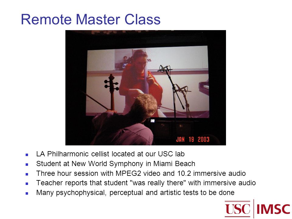 Remote Master Class LA Philharmonic cellist located at our USC lab Student at New World Symphony in Miami Beach Three hour session with MPEG2 video and 10.2 immersive audio Teacher reports that student was really there with immersive audio Many psychophysical, perceptual and artistic tests to be done