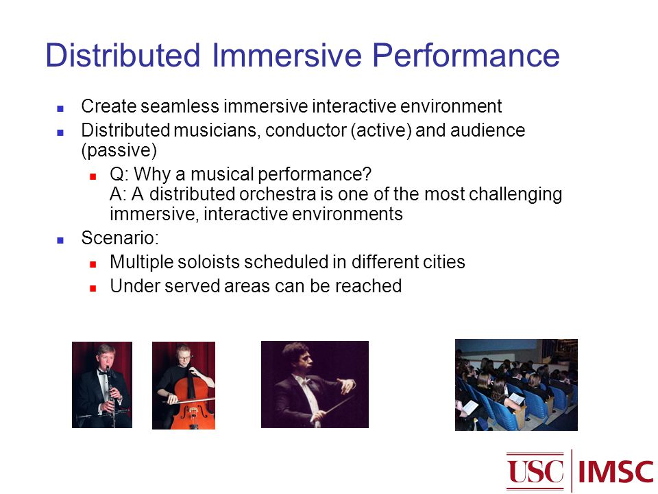 Distributed Immersive Performance Create seamless immersive interactive environment Distributed musicians, conductor (active) and audience (passive) Q: Why a musical performance.
