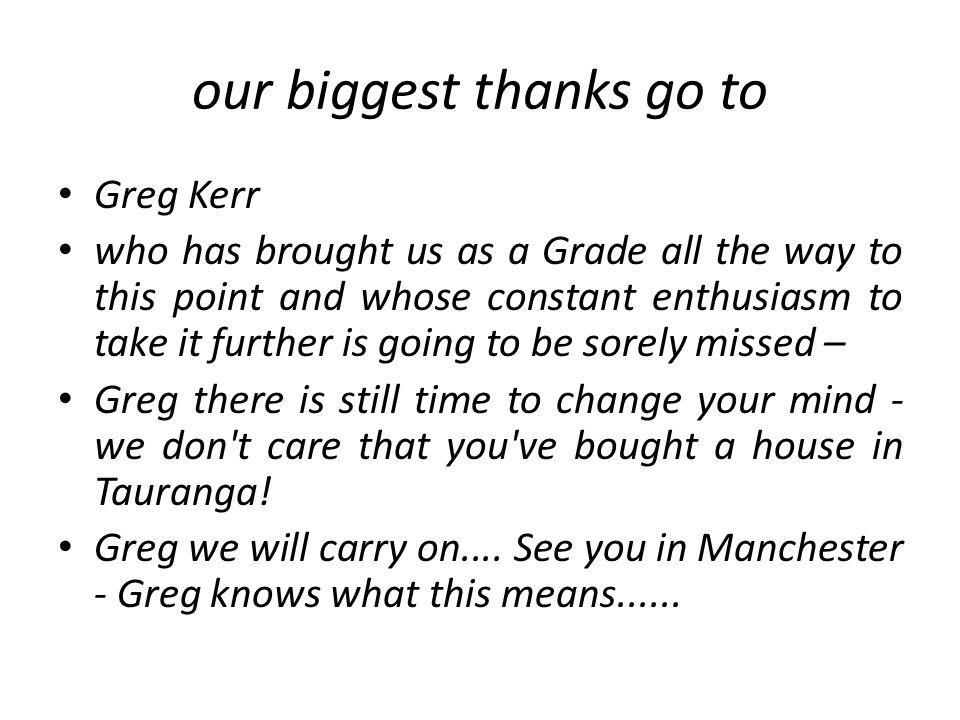 our biggest thanks go to Greg Kerr who has brought us as a Grade all the way to this point and whose constant enthusiasm to take it further is going to be sorely missed – Greg there is still time to change your mind - we don t care that you ve bought a house in Tauranga.