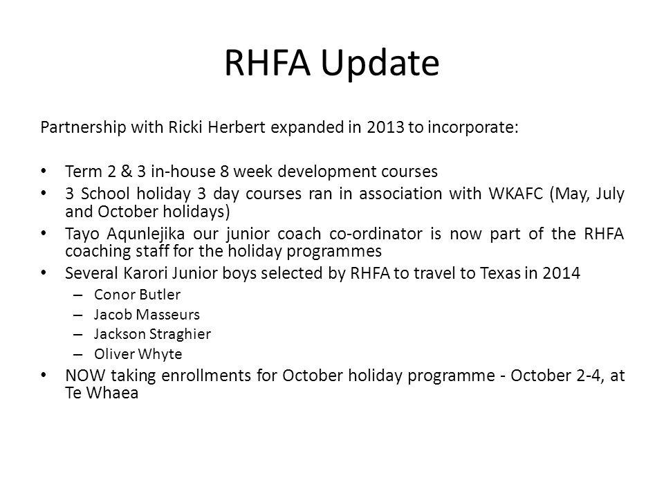 RHFA Update Partnership with Ricki Herbert expanded in 2013 to incorporate: Term 2 & 3 in-house 8 week development courses 3 School holiday 3 day courses ran in association with WKAFC (May, July and October holidays) Tayo Aqunlejika our junior coach co-ordinator is now part of the RHFA coaching staff for the holiday programmes Several Karori Junior boys selected by RHFA to travel to Texas in 2014 – Conor Butler – Jacob Masseurs – Jackson Straghier – Oliver Whyte NOW taking enrollments for October holiday programme - October 2-4, at Te Whaea