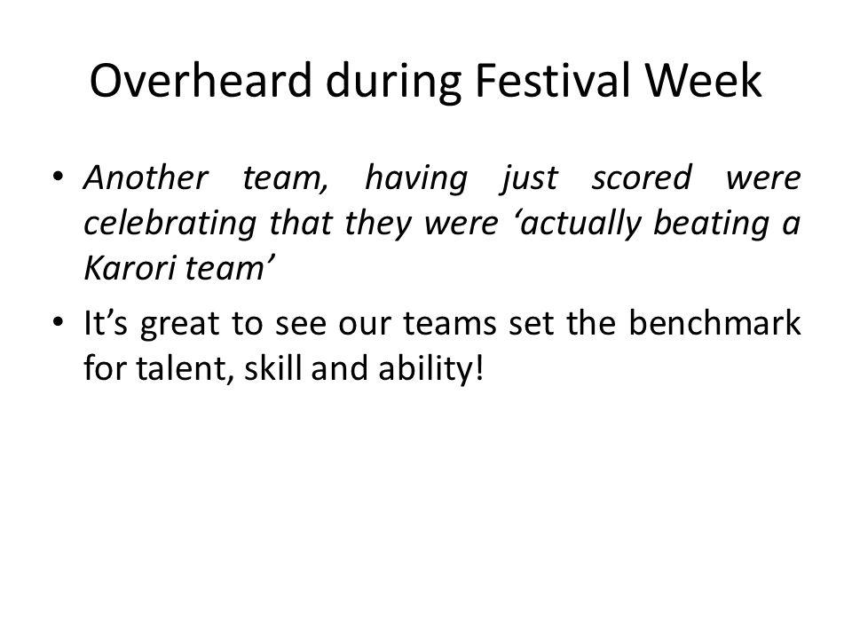 Overheard during Festival Week Another team, having just scored were celebrating that they were actually beating a Karori team Its great to see our teams set the benchmark for talent, skill and ability!